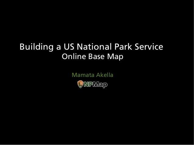 Building a US National Park Service          Online Base Map            Mamata Akella