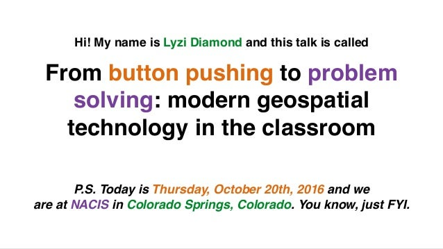 From button pushing to problem solving: modern geospatial technology in the classroom Hi! My name is Lyzi Diamond and this...