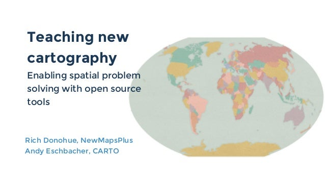 Teaching new cartography Enabling spatial problem solving with open source tools Rich Donohue, NewMapsPlus Andy Eschbacher...