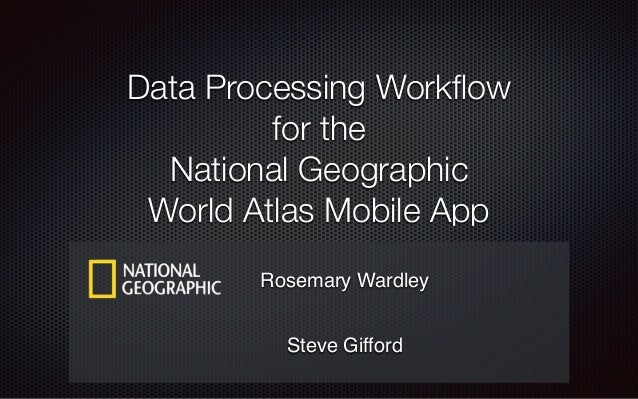 Data Processing Workflow for the National Geographic World Atlas Mobile App Rosemary Wardley Steve Gifford