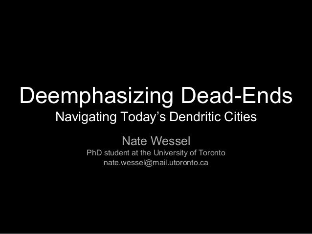 Deemphasizing Dead-Ends Navigating Today's Dendritic Cities Nate Wessel PhD student at the University of Toronto nate.wess...