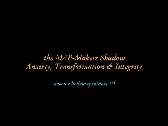 the MAP-Makers Shadow Anxiety, Transformation & Integrity steven r holloway toMake™