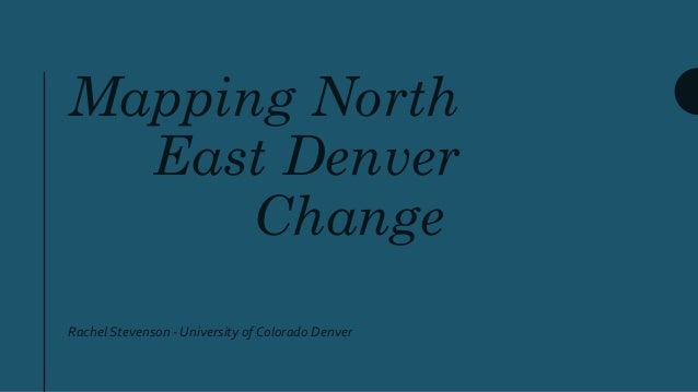 Mapping North East Denver Change Rachel Stevenson - University of Colorado Denver