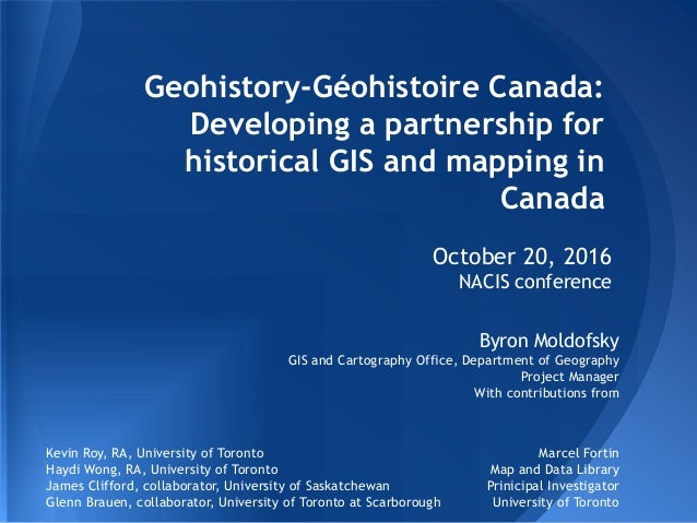 Geohistory-Géohistoire Canada: Developing a partnership for historical GIS and mapping in Canada October 20, 2016 NACIS co...