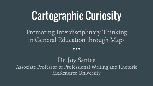 Cartographic Curiosity Promoting Interdisciplinary Thinking in General Education through Maps Dr. Joy Santee Associate Pro...