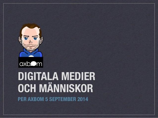 DIGITALA MEDIER OCH MÄNNISKOR PER AXBOM 5 SEPTEMBER 2014