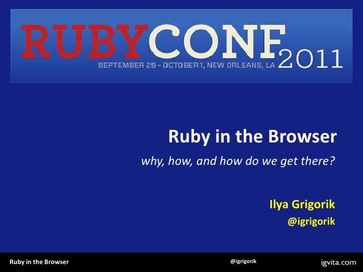 Ruby in the Browser<br />why, how, and how do we get there?<br />Ilya Grigorik<br />@igrigorik<br />