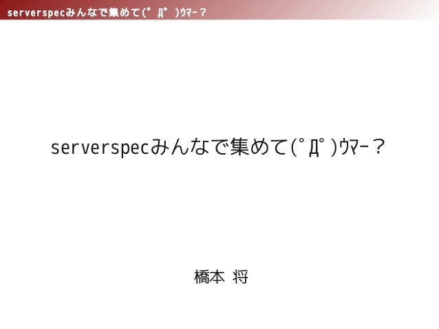 serverspecみんなで集めて(゜Д゜)ウマー?serverspecみんなで集めて(゚Д゚)ウマー?橋本 将