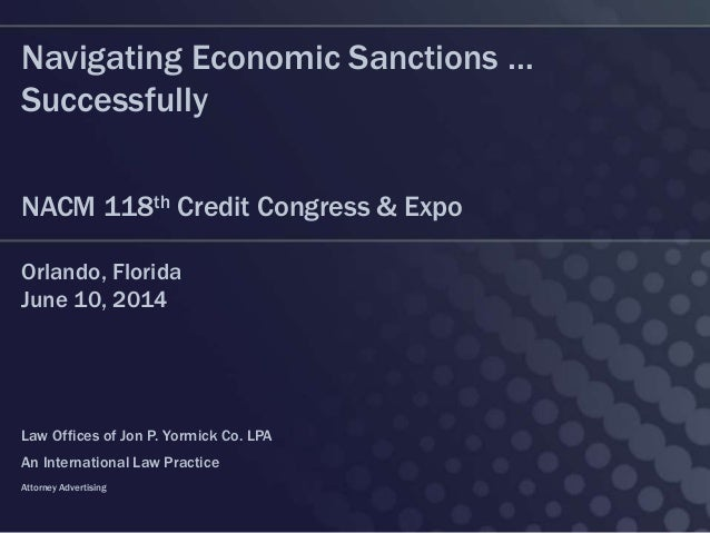 Navigating Economic Sanctions … Successfully NACM 118th Credit Congress & Expo Orlando, Florida June 10, 2014 Law Offices ...