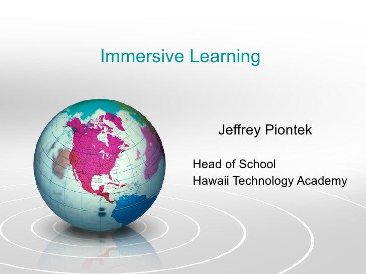 Immersive Learning  <ul><li>Jeffrey Piontek </li></ul><ul><ul><li>Head of School </li></ul></ul><ul><ul><li>Hawaii Technol...