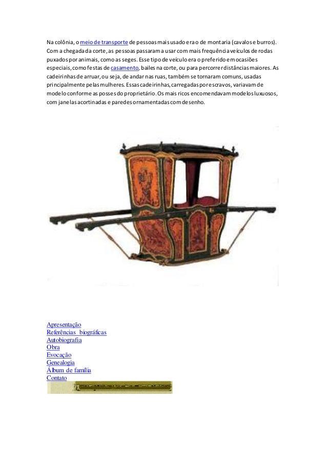 Na colônia, o meio de transporte de pessoas mais usado era o de montaria (cavalos e burros).  Com a chegada da corte, as p...