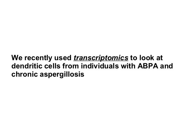 We recently used transcriptomics to look atdendritic cells from individuals with ABPA andchronic aspergillosis