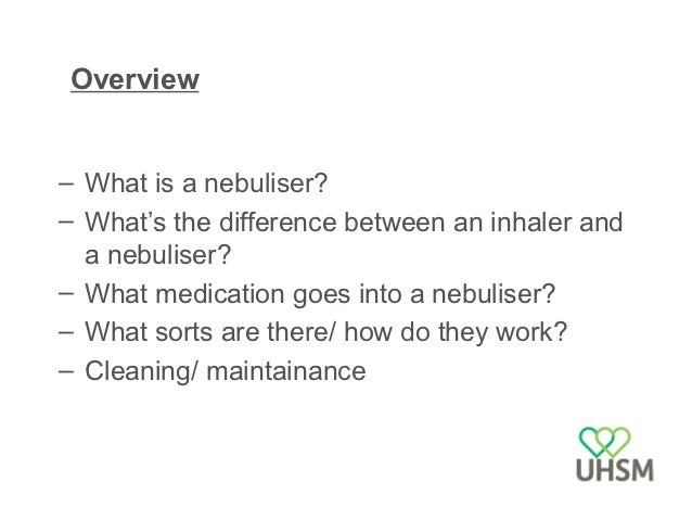 What is a nebuliser?• A device that converts liquids into a fine mist that  can be inhaled and thus deposit in the lungs• ...
