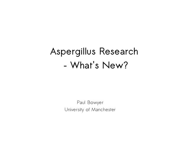 Aspergillus Research  – Whats New?         Paul Bowyer   University of Manchester