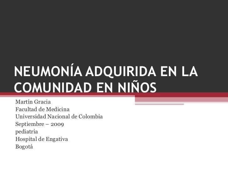 NEUMONÍA ADQUIRIDA EN LA COMUNIDAD EN NIÑOS Martín Gracia Facultad de Medicina Universidad Nacional de Colombia Septiembre...
