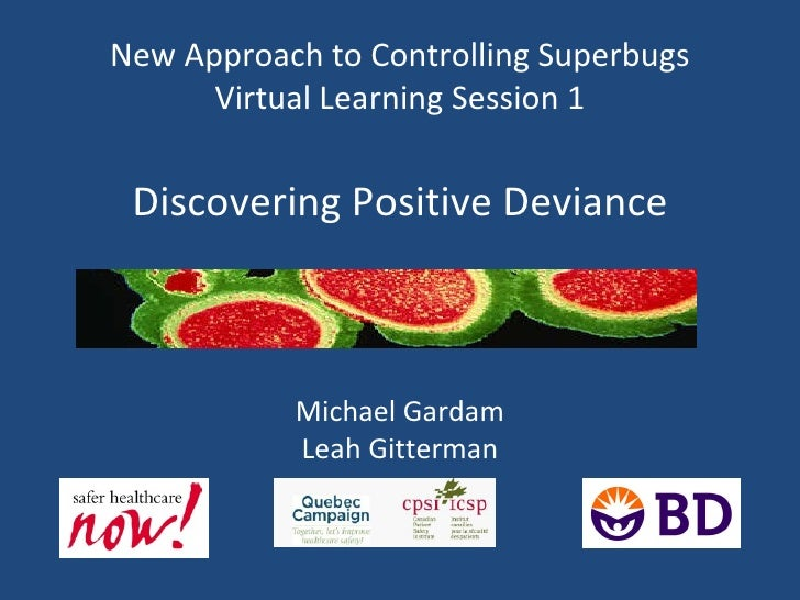 New Approach to Controlling Superbugs Virtual Learning Session 1 Discovering Positive Deviance Michael Gardam Leah Gitterman
