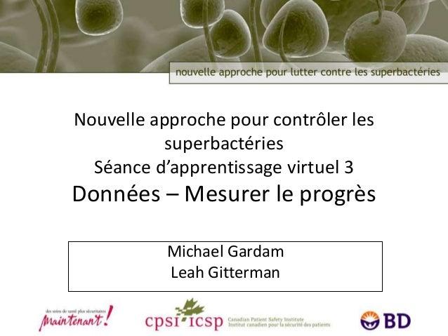 Nouvelle approche pour contrôler les superbactéries Séance d'apprentissage virtuel 3 Données – Mesurer le progrès Michael ...