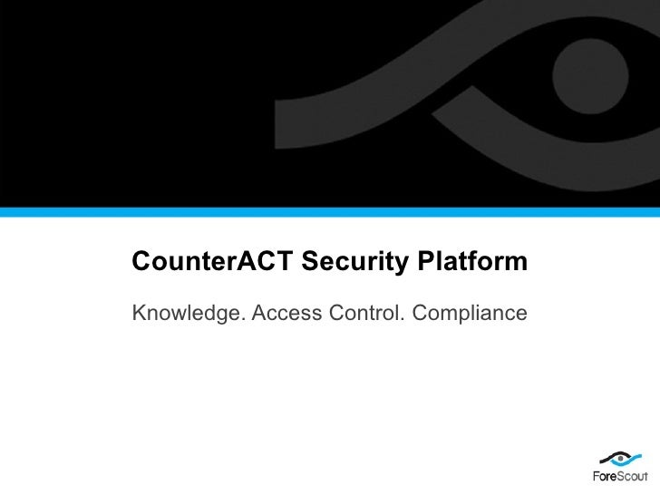 CounterACT Security Platform Knowledge. Access Control. Compliance