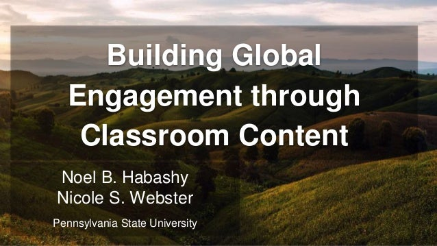 Building Global Engagement through Classroom Content Noel B. Habashy Nicole S. Webster Pennsylvania State University