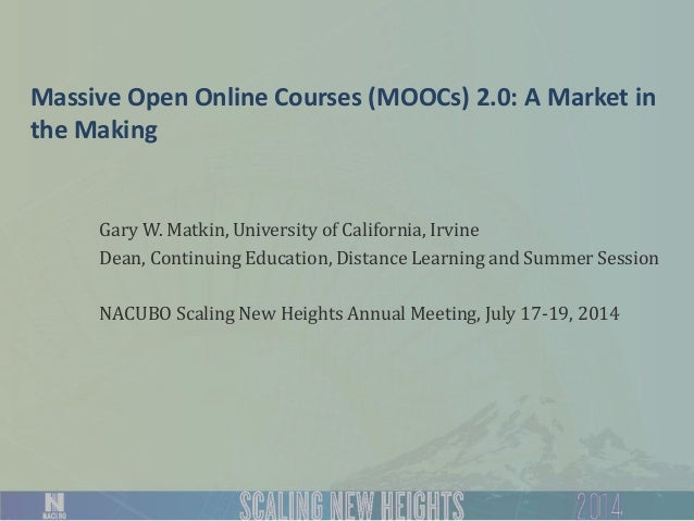 Massive Open Online Courses (MOOCs) 2.0: A Market in the Making Gary W. Matkin, University of California, Irvine Dean, Con...