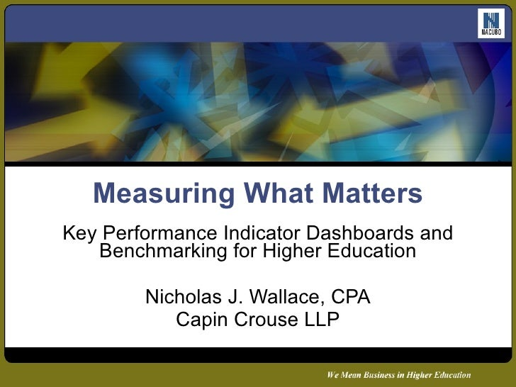 Measuring What Matters Key Performance Indicator Dashboards and Benchmarking for Higher Education Nicholas J. Wallace, CPA...