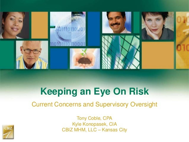 Keeping an Eye On Risk Current Concerns and Supervisory Oversight Tony Coble, CPA Kyle Konopasek, CIA CBIZ MHM, LLC – Kans...