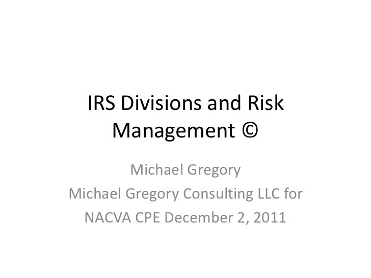 IRS Divisions and Risk     Management ©        Michael GregoryMichael Gregory Consulting LLC for  NACVA CPE December 2, 2011