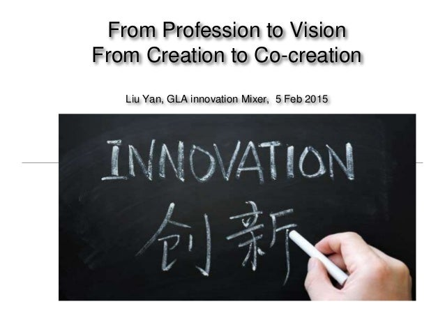 From Profession to Vision From Creation to Co-creation Liu Yan, GLA innovation Mixer, 5 Feb 2015