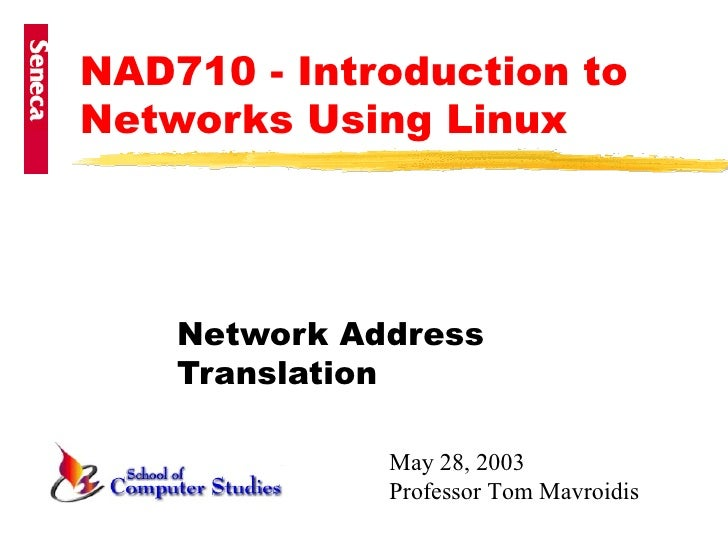 NAD710 - Introduction to Networks Using Linux Network Address Translation May 28, 2003 Professor Tom Mavroidis