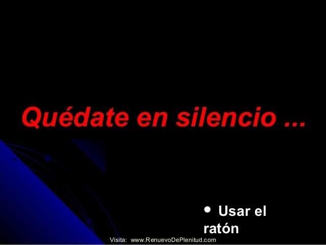 Quédate en silencio ...Quédate en silencio ... Usar elUsar elratónratónVisita: www.RenuevoDePlenitud.com