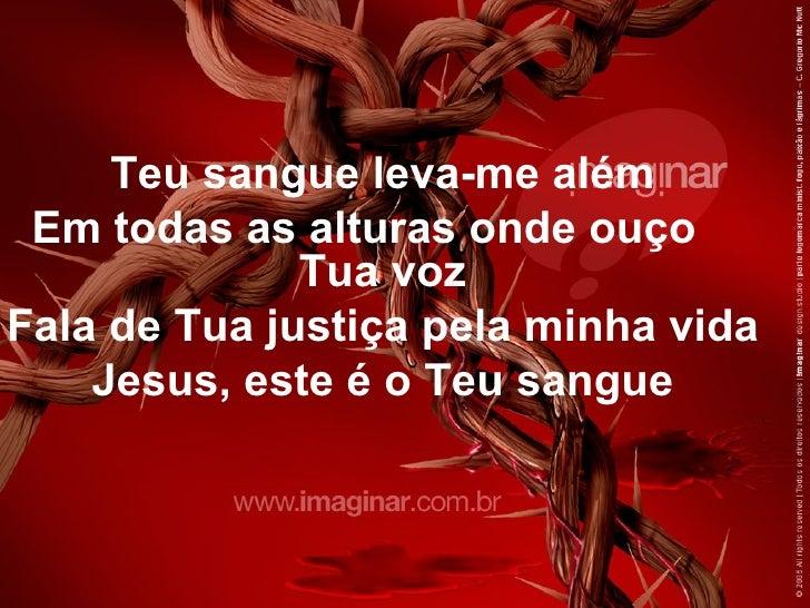 Teu sangue leva-me além Em todas as alturas onde ouço              Tua vozFala de Tua justiça pela minha vida    Jesus, es...