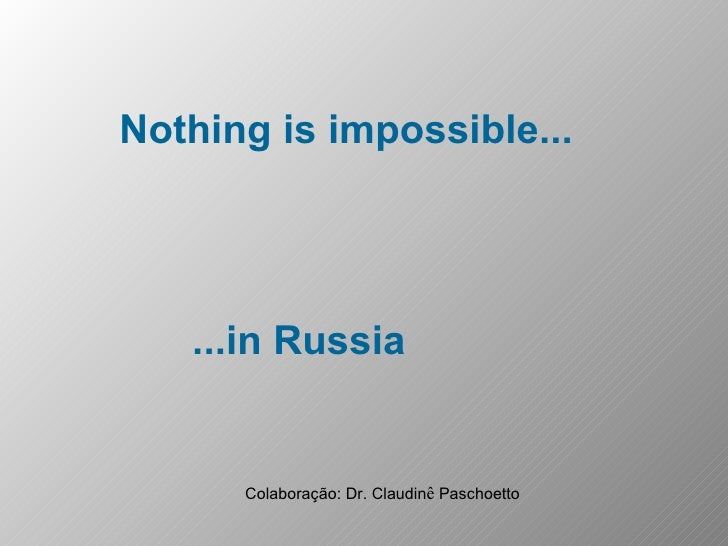Nothing is impossible... ...in Russia Colaboração: Dr. Claudin ê  Paschoetto