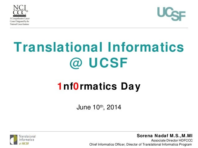 Translational Informatics @ UCSF 1nf0rmatics Day June 10th , 2014 Sorena Nadaf M.S.,M.MI Associate Director HDFCCC Chief I...