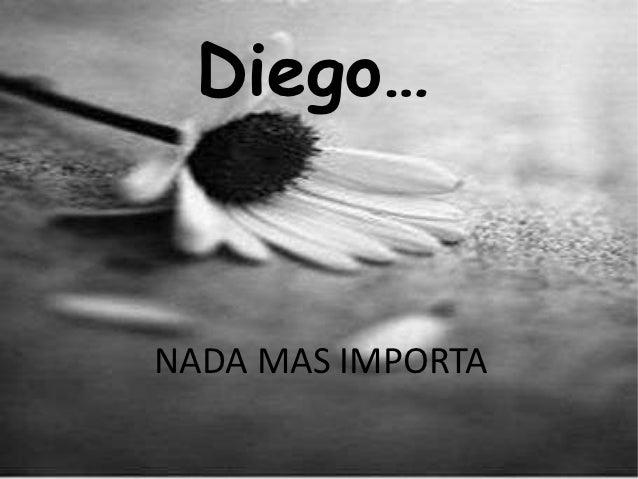 Diego…NADA MAS IMPORTA