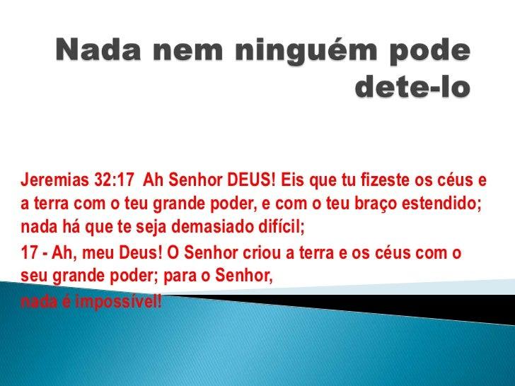 Nada nem ninguém pode dete-lo<br />Jeremias 32:17  Ah Senhor DEUS! Eis que tu fizeste os céus e a terra com o teu grande p...