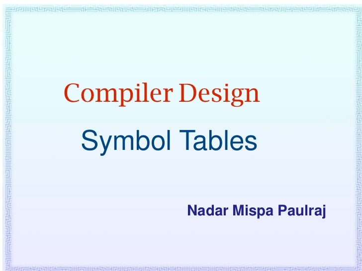 Compiler Design Symbol Tables         Nadar Mispa Paulraj