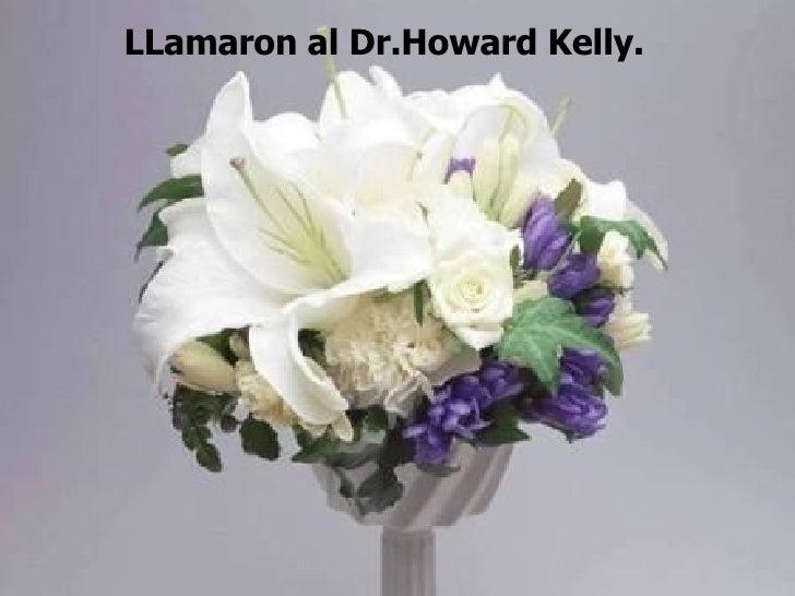 LLamaron al Dr.Howard Kelly.