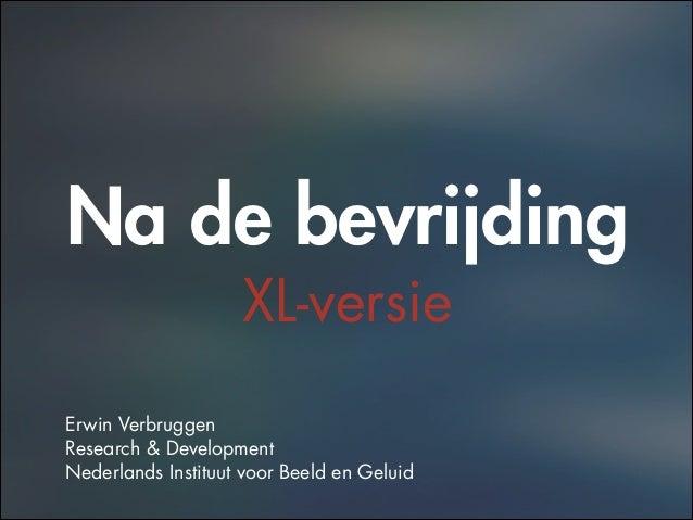 Na de bevrijding XL-versie ! ! ! Erwin Verbruggen Research & Development Nederlands Instituut voor Beeld en Geluid