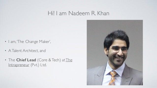 Hi! I am Nadeem R. Khan • I am,'The Change Maker', • ATalent Architect, and • The Chief Lead (Core &Tech) atThe Intraprene...