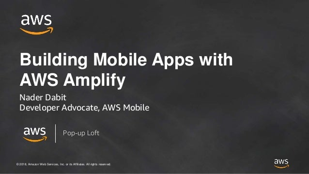 © 2018, Amazon Web Services, Inc. or its Affiliates. All rights reserved. Building Mobile Apps with AWS Amplify Nader Dabi...