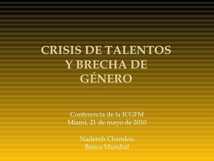 Conferencia de la ICGFM Miami, 21 de mayo de 2010 Nadereh Chamlou Banco Mundial CRISIS DE TALENTOS Y BRECHA DE GÉNERO