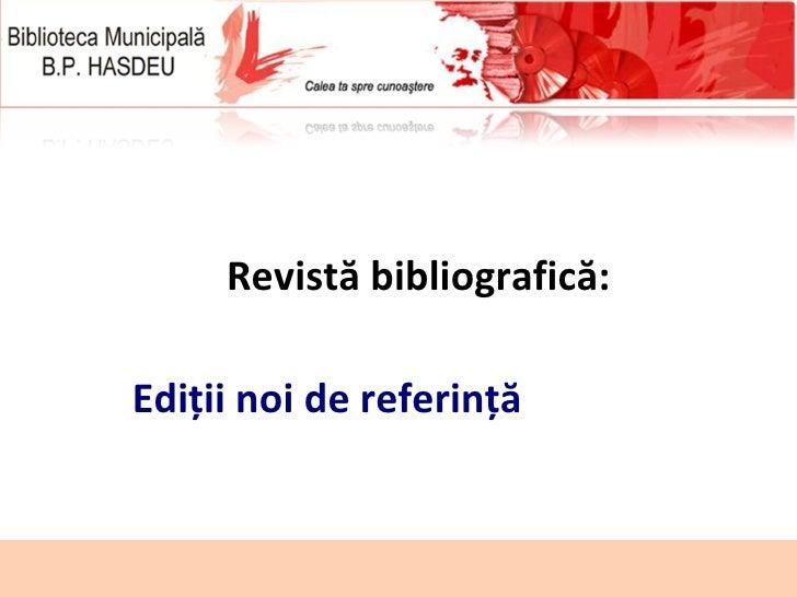 <ul><ul><li>Revistă bibliografică: </li></ul></ul><ul><ul><li>Ediţii noi de referinţă  </li></ul></ul>