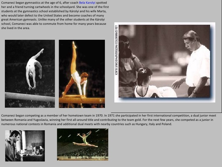 Comaneci began gymnastics at the age of 6, after coach  Bela Karolyi  spotted her and a friend turning cartwheels in the s...