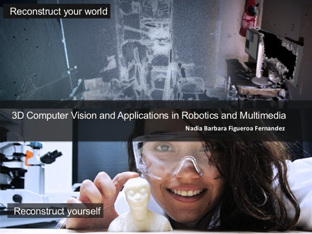 Nadia	  Barbara	  Figueroa	  Fernandez	  3D Computer Vision and Applications in Robotics and Multimedia	  Reconstruct your...