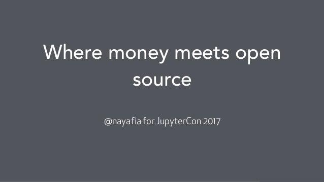 @nayafia Where money meets open source @nayafia for JupyterCon 2017