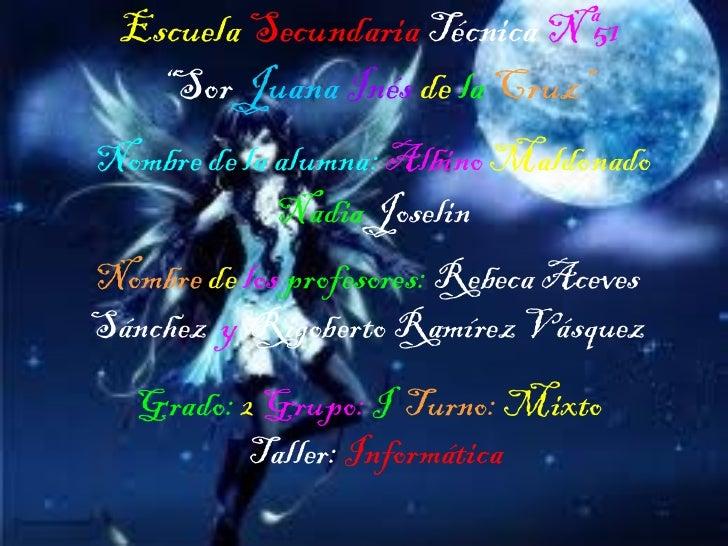 """Escuela  Secundaria   Técnica  Nª51   """"Sor  Juana   Inés  de  la   Cruz"""" Nombre de la alumna:  Albino  Maldonado  Nadia  J..."""
