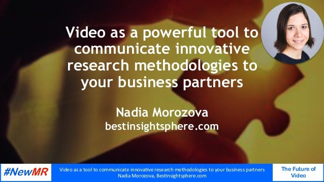 Video	as	a	tool	to	communicate	innova0ve	research	methodologies	to	your	business	partners	 Nadia	Morozova,	Bes0nsightspher...