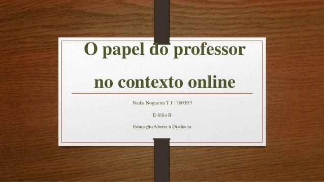 O papel do professor no contexto online Nadia Nogueira T 1 1300393 E-fólio B Educação Aberta à Distância