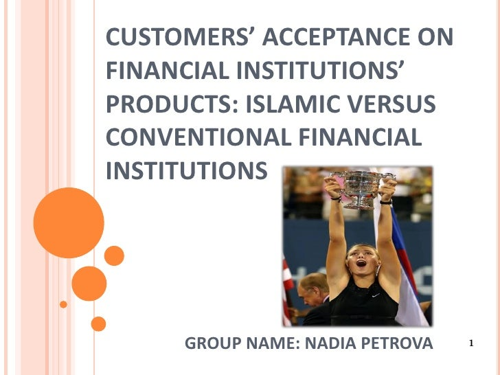 CUSTOMERS' ACCEPTANCE ONFINANCIAL INSTITUTIONS'PRODUCTS: ISLAMIC VERSUSCONVENTIONAL FINANCIALINSTITUTIONS     GROUP NAME: ...