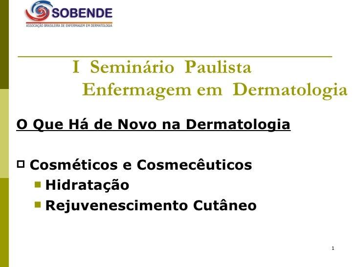 I  Seminário  Paulista    Enfermagem em  Dermatologia <ul><li>O Que Há de Novo na Dermatologia   </li></ul><ul><li>Cosméti...